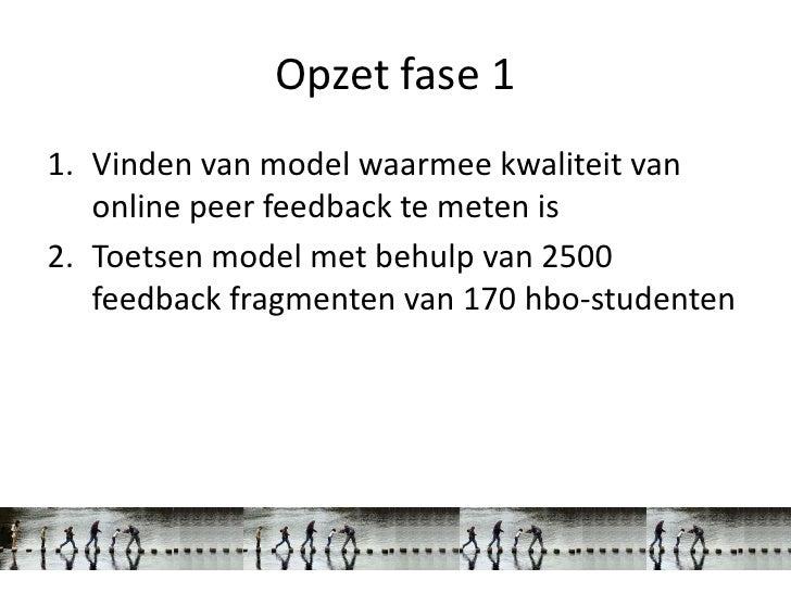 Opzet fase 11. Vinden van model waarmee kwaliteit van   online peer feedback te meten is2. Toetsen model met behulp van 25...