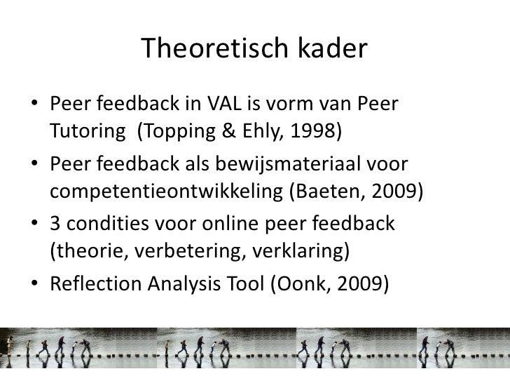 Theoretisch kader• Peer feedback in VAL is vorm van Peer  Tutoring (Topping & Ehly, 1998)• Peer feedback als bewijsmateria...