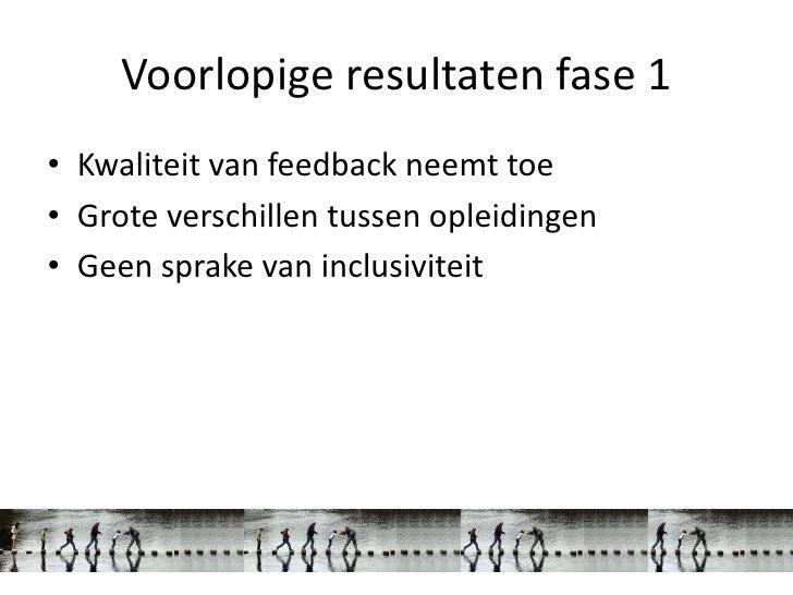 Voorlopige resultaten fase 1• Kwaliteit van feedback neemt toe• Grote verschillen tussen opleidingen• Geen sprake van incl...