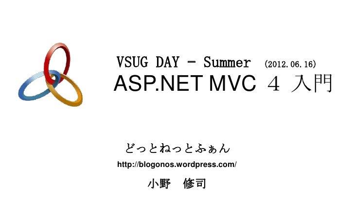 VSUG DAY – Summer                (2012.06.16)ASP.NET MVC 4 入門 どっとねっとふぁんhttp://blogonos.wordpress.com/       小野       修司