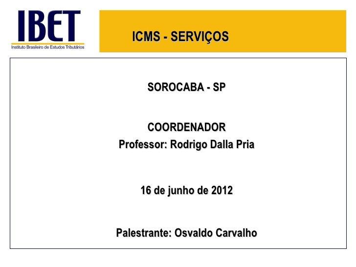 ICMS - SERVIÇOS      SOROCABA - SP      COORDENADORProfessor: Rodrigo Dalla Pria    16 de junho de 2012Palestrante: Osvald...