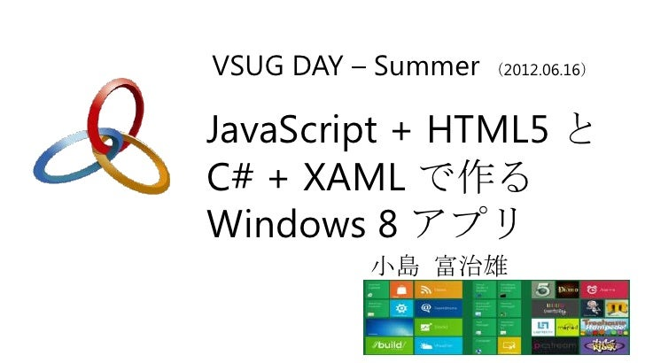 VSUG DAY – Summer (2012.06.16)JavaScript + HTML5 とC# + XAML で作るWindows 8 アプリ            小島 富治雄