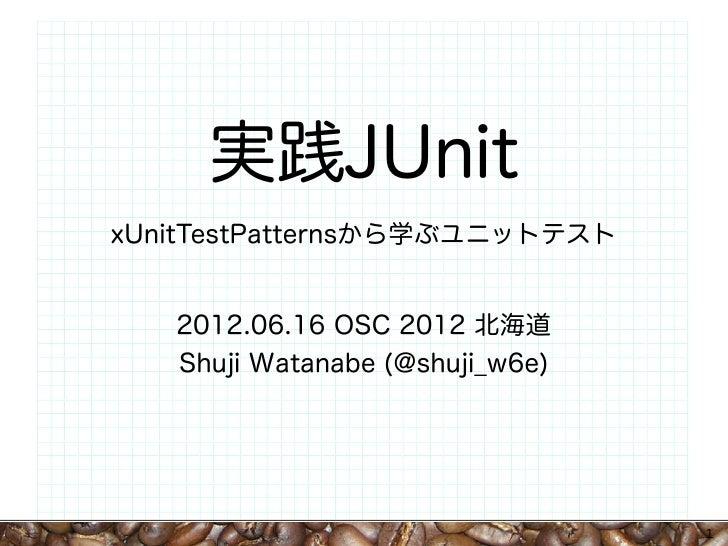 実践JUnitxUnitTestPatternsから学ぶユニットテスト   2012.06.16 OSC 2012 北海道   Shuji Watanabe (@shuji_w6e)                               ...