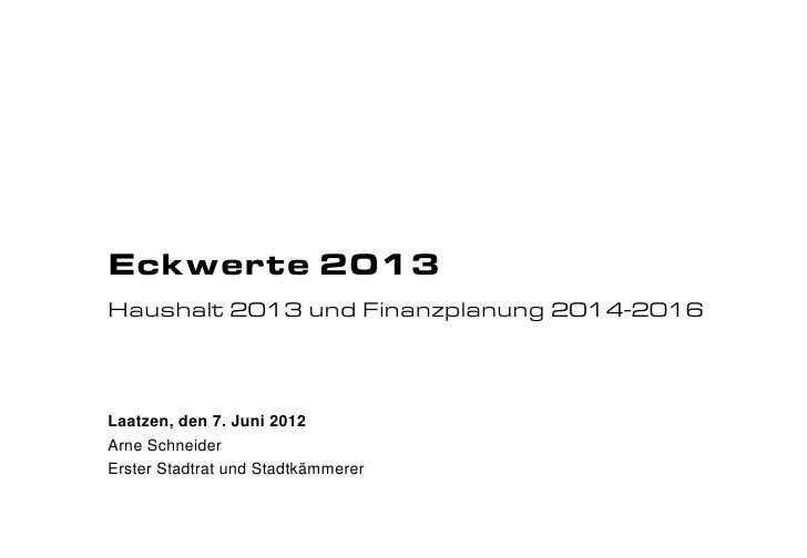 Eckwerte 2013Haushalt 2013 und Finanzplanung 2014-2016Laatzen, den 7. Juni 2012Arne SchneiderErster Stadtrat und Stadtkämm...