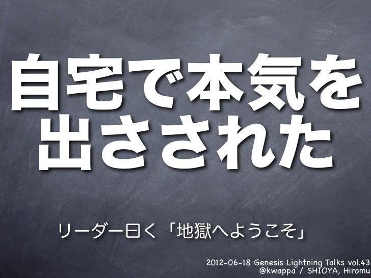 自宅で本気を 出さされたリーダー曰く「地獄へようこそ」        2012-06-18 Genesis Lightning Talks vol.43                    @kwappa / SHIOYA, Hiromu