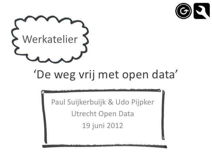 Werkatelier  'De weg vrij met open data'     Paul Suijkerbuijk & Udo Pijpker           Utrecht Open Data               19 ...
