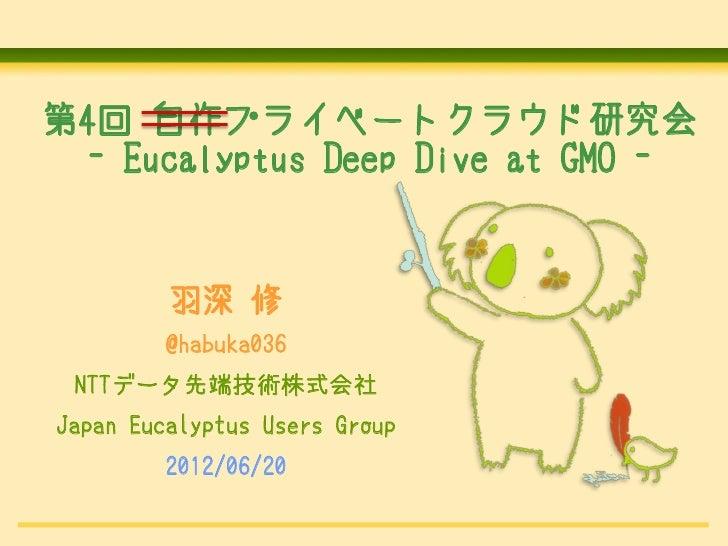 第4回 自作プライベートクラウド研究会 - Eucalyptus Deep Dive at GMO -         羽深 修         @habuka036 NTTデータ先端技術株式会社Japan Eucalyptus Users G...