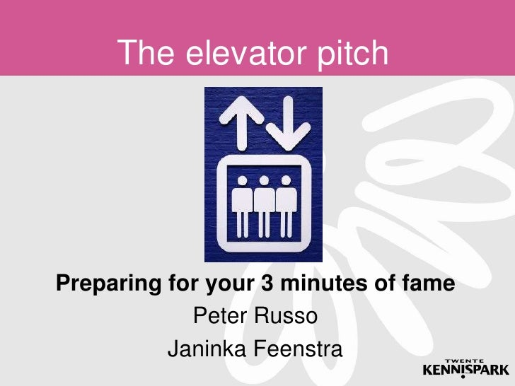 The elevator pitchPreparing for your 3 minutes of fame            Peter Russo          Janinka Feenstra