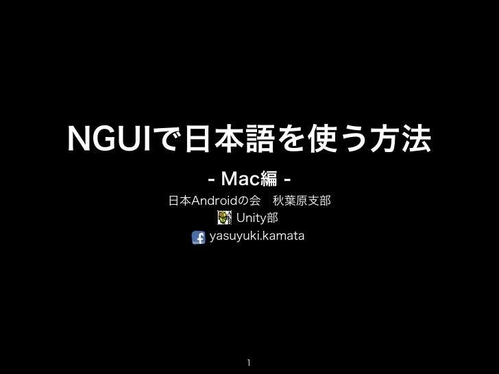 NGUIで日本語を使う方法       - Mac編 -   日本Androidの会秋葉原支部            Unity部       yasuyuki.kamata            1