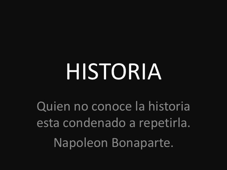 HISTORIAQuien no conoce la historiaesta condenado a repetirla.   Napoleon Bonaparte.