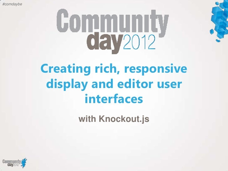 #comdaybe            Creating rich, responsive             display and editor user                    interfaces          ...