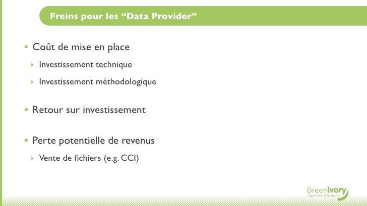 """Freins pour les """"Data Provider""""• Coût de mise en place ‣ Investissement technique ‣ Investissement méthodologique• Retour ..."""