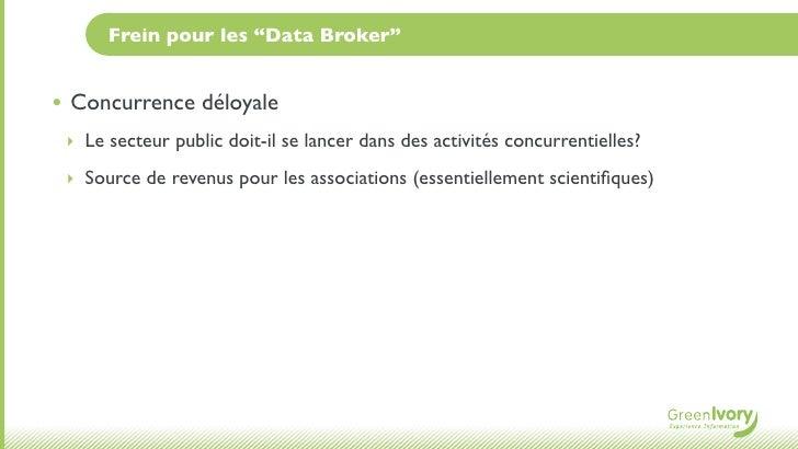 """Frein pour les """"Data Broker""""• Concurrence déloyale ‣ Le secteur public doit-il se lancer dans des activités concurrentiell..."""