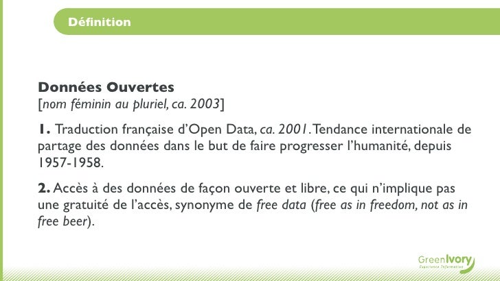 DéfinitionDonnées Ouvertes[nom féminin au pluriel, ca. 2003]1. Traduction française d'Open Data, ca. 2001. Tendance interna...