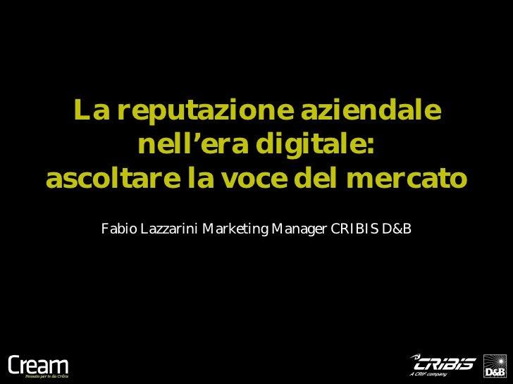 La reputazione aziendale      nell'era digitale:ascoltare la voce del mercato   Fabio Lazzarini Marketing Manager CRIBIS D&B