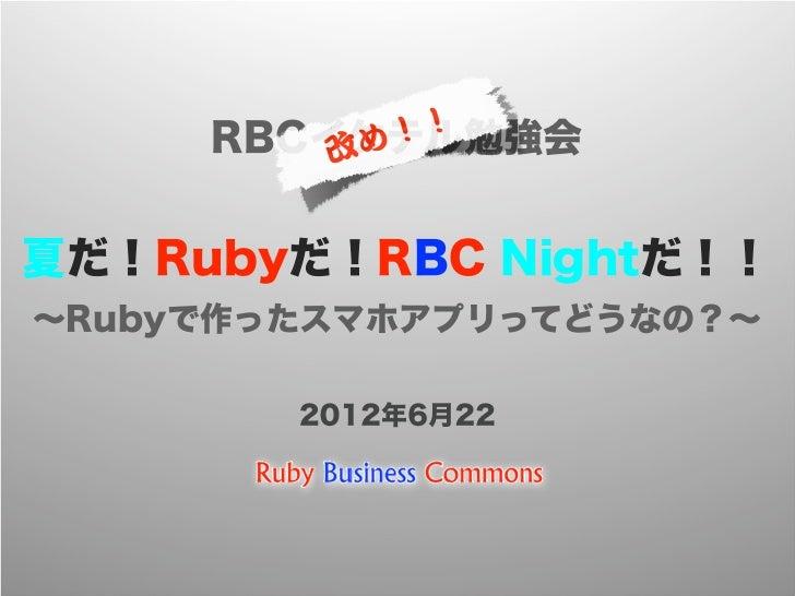 !!     RBCイケテル勉強会         改め夏だ!Rubyだ!RBC Nightだ!!∼Rubyで作ったスマホアプリってどうなの?∼        2012年6月22