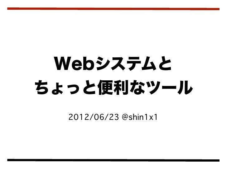 Webシステムとちょっと便利なツール  2012/06/23 @shin1x1