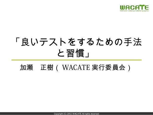 「良いテストをするための手法     と習慣」加瀬 正樹( WACATE 実行委員会)                                                      1      Copyright (C) 2012...