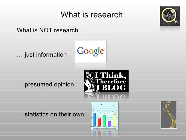 What is research:What is NOT research …… just information… presumed opinion… statistics on their own