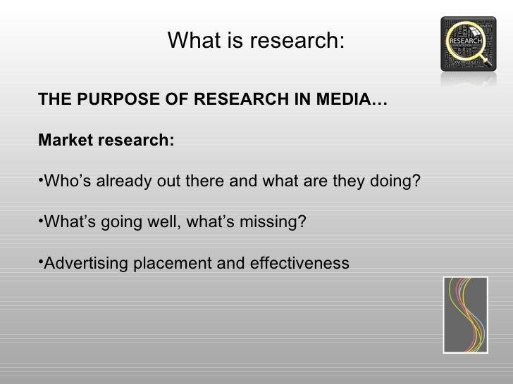 What is research:THE PURPOSE OF RESEARCH IN MEDIA…Market research:•Who's already out there and what are they doing?•What's...