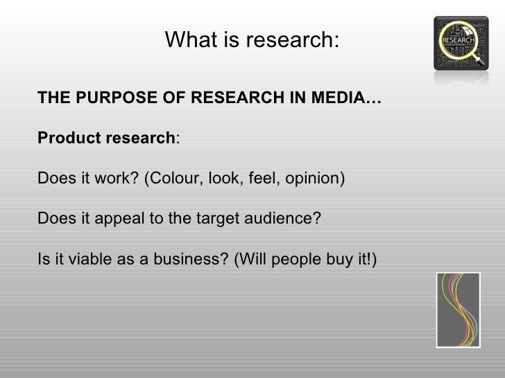 What is research:THE PURPOSE OF RESEARCH IN MEDIA…Product research:Does it work? (Colour, look, feel, opinion)Does it appe...