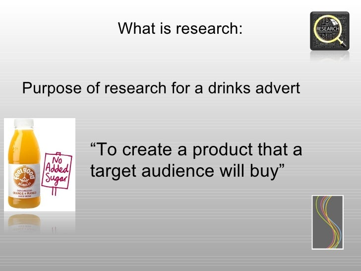 """What is research:Purpose of research for a drinks advert         """"To create a product that a         target audience will ..."""