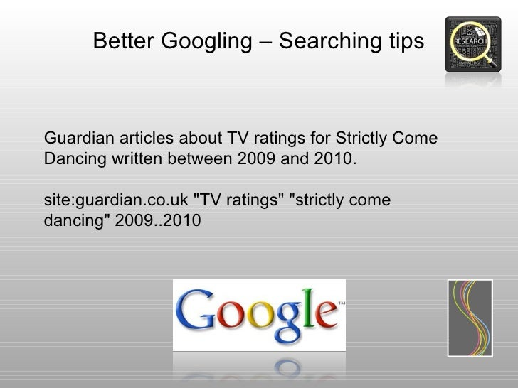 Better Googling – Searching tipsGuardian articles about TV ratings for Strictly ComeDancing written between 2009 and 2010....