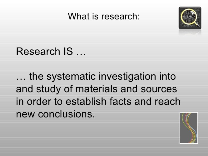 What is research:Research IS …… the systematic investigation intoand study of materials and sourcesin order to establish f...