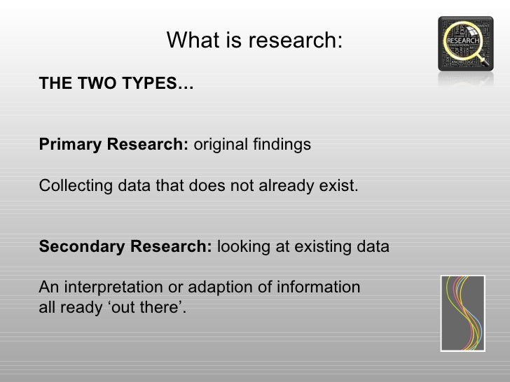 What is research:THE TWO TYPES…Primary Research: original findingsCollecting data that does not already exist.Secondary Re...