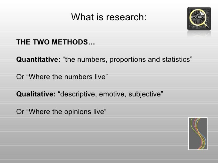 """What is research:THE TWO METHODS…Quantitative: """"the numbers, proportions and statistics""""Or """"Where the numbers live""""Qualita..."""