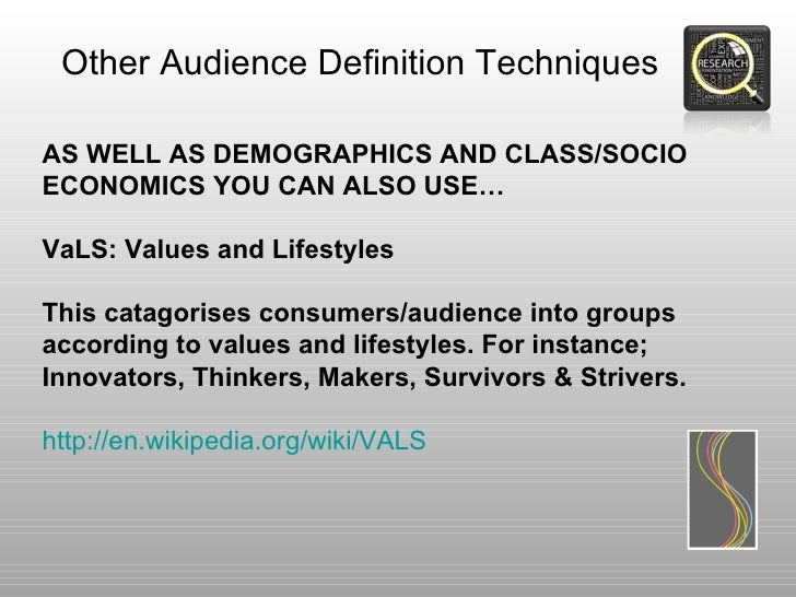 Other Audience Definition TechniquesAS WELL AS DEMOGRAPHICS AND CLASS/SOCIOECONOMICS YOU CAN ALSO USE…VaLS: Values and Lif...