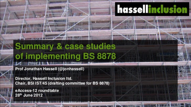 Summary & case studiesof implementing BS 8878Prof Jonathan Hassell (@jonhassell)Director, Hassell Inclusion ltd.Chair, BSI...