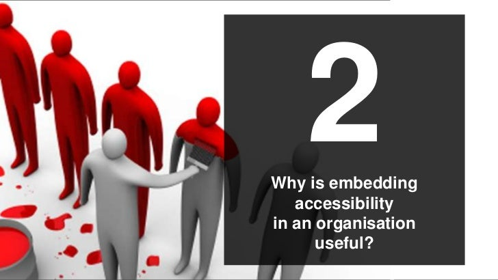 2Why is embedding   accessibilityin an organisation      useful?             ©