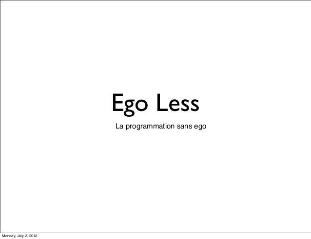 Ego Less La programmation sans ego  Monday, July 2, 2012