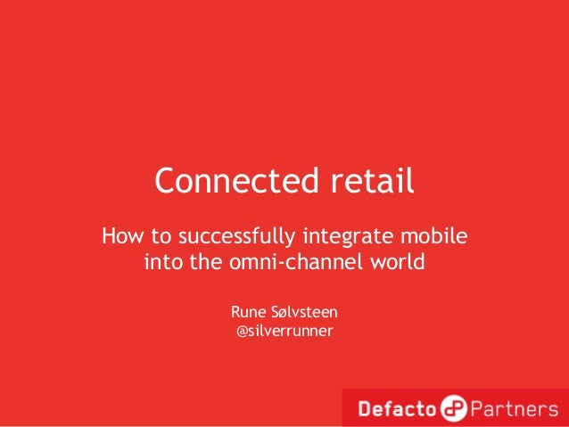 Connected retailHow to successfully integrate mobile   into the omni-channel world            Rune Sølvsteen             @...