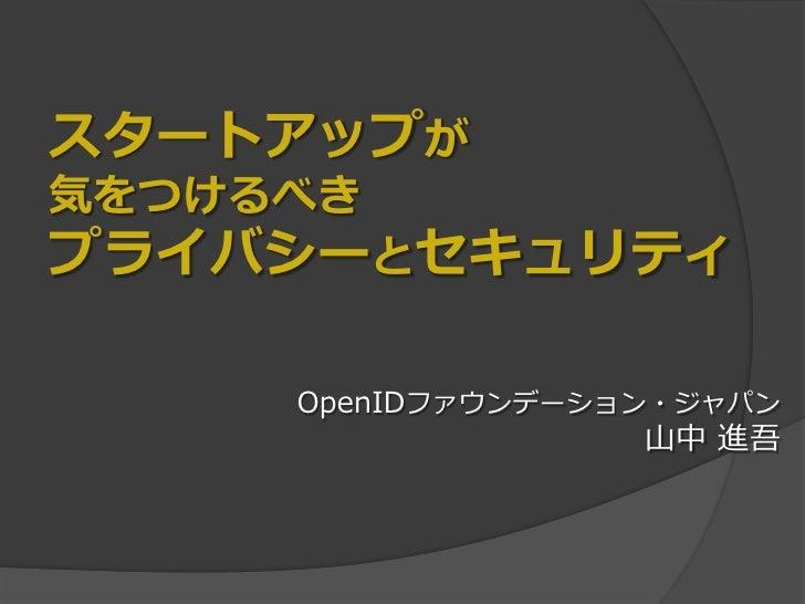 スタートアップが気をつけるべきプライバシーとセキュリティ     OpenIDファウンデーション・ジャパン                   山中 進吾