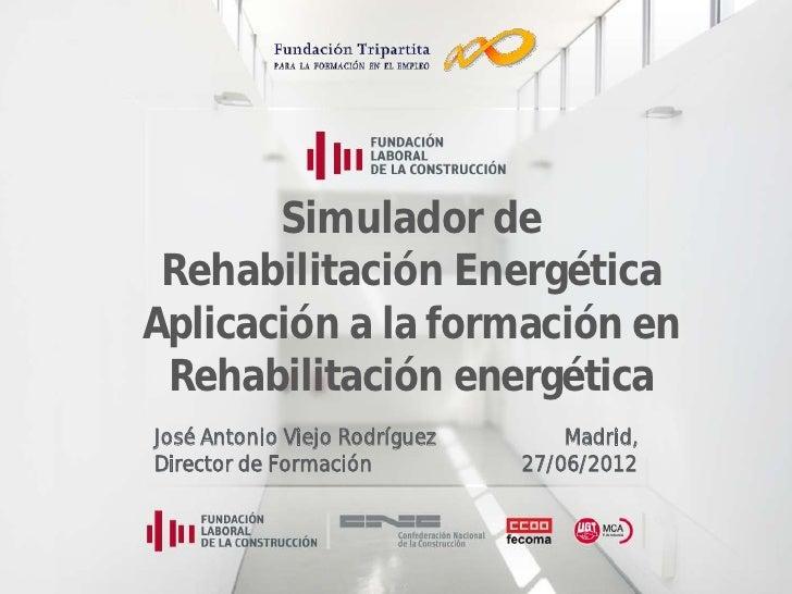 Simulador de Rehabilitación EnergéticaAplicación a la formación en Rehabilitación energéticaJosé Antonio Viejo Rodríguez  ...
