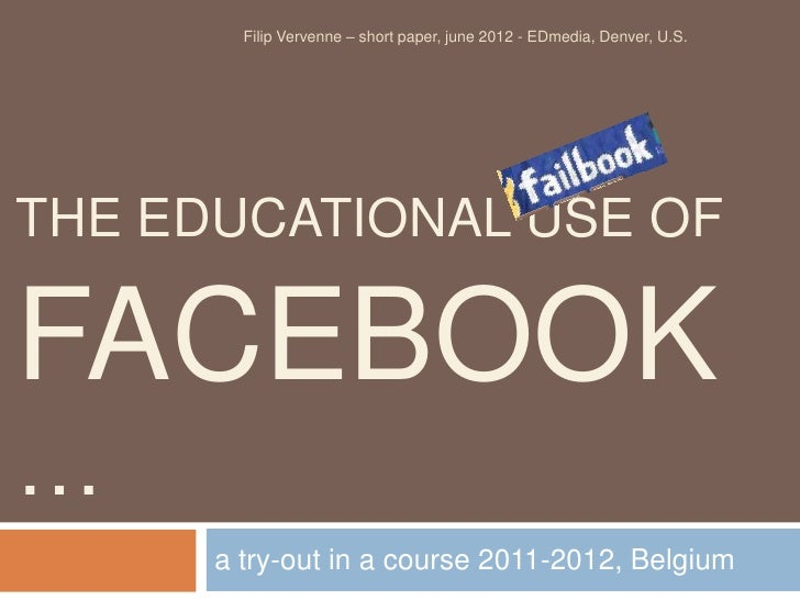 Filip Vervenne – short paper, june 2012 - EDmedia, Denver, U.S.THE EDUCATIONAL USE OFFACEBOOK…      a try-out in a course ...