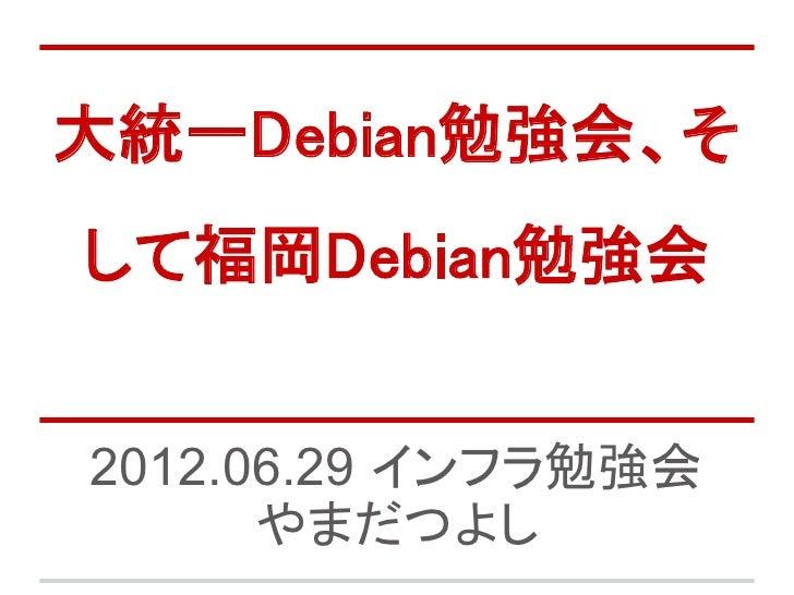大統一Debian勉強会、そして福岡Debian勉強会2012.06.29 インフラ勉強会      やまだつよし