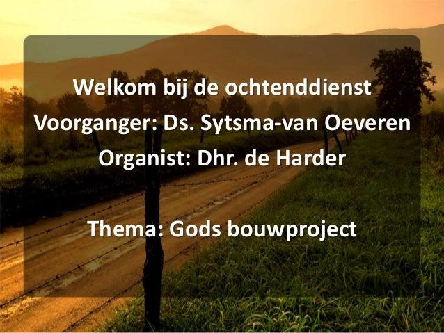 Welkom bij de ochtenddienst Voorganger: Ds. Sytsma-van Oeveren Organist: Dhr. de Harder Thema: Gods bouwproject