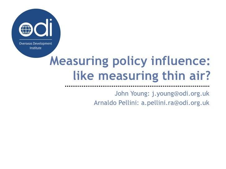 Measuring policy influence:   like measuring thin air?             John Young: j.young@odi.org.uk       Arnaldo Pellini: a...