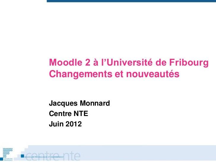 Moodle 2 à l'Université de FribourgChangements et nouveautésJacques MonnardCentre NTEJuin 2012