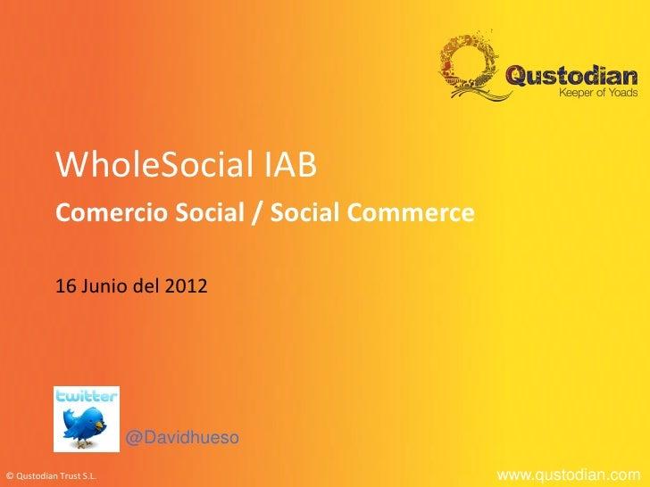 WholeSocial IAB           Comercio Social / Social Commerce           16 Junio del 2012                         @Davidhues...