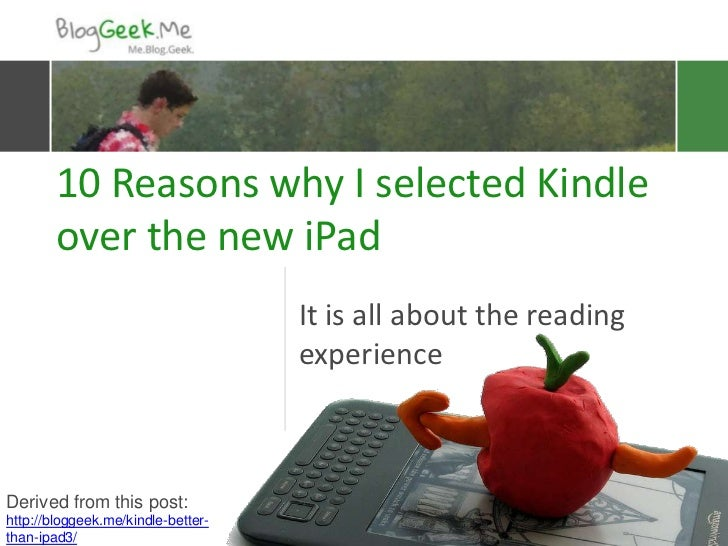 10 Reasons why I selected Kindle        over the new iPad                                    It is all about the reading  ...
