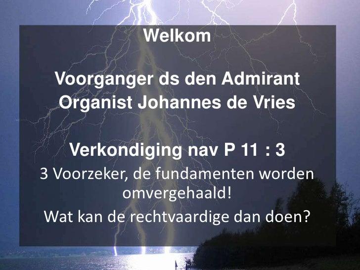 Welkom Voorganger ds den Admirant Organist Johannes de Vries    Verkondiging nav P 11 : 33 Voorzeker, de fundamenten worde...