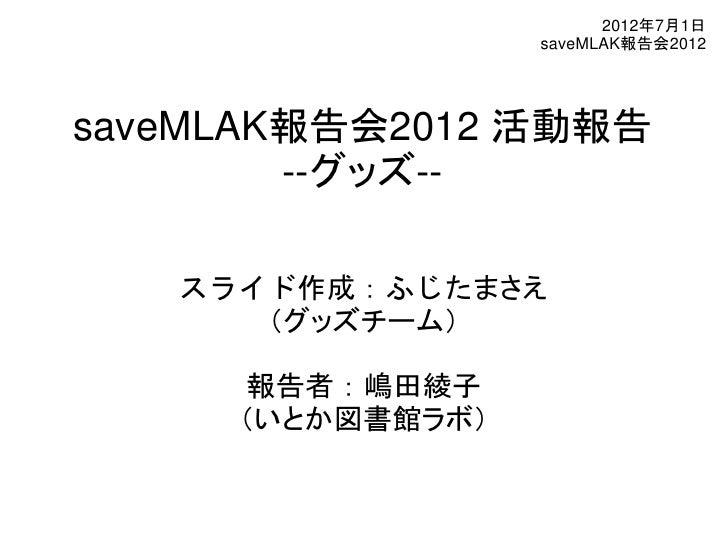 2012年7月1日                  saveMLAK報告会2012saveMLAK報告会2012 活動報告        --グッズ--   スライド作成:ふじたまさえ      (グッズチーム)     報告者:嶋田綾子  ...