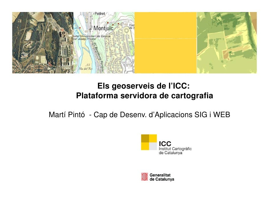 Els geoserveis de l'ICC:       Plataforma servidora de cartografiaMartí Pintó - Cap de Desenv. d Aplicacions SIG i WEB    ...