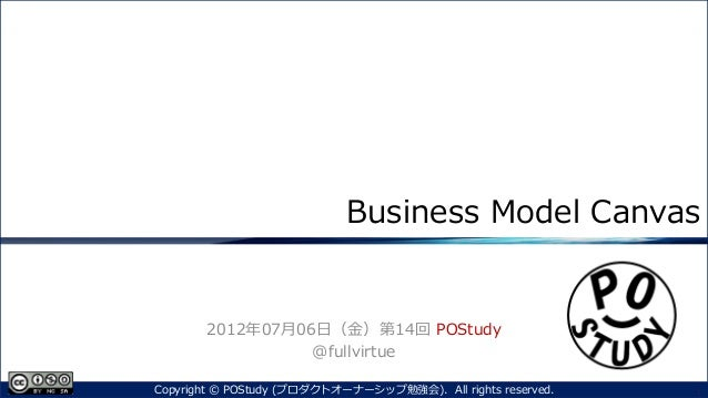 Business Model Canvas2012年07月06日(金)第14回 POStudy@fullvirtue1Copyright © POStudy (プロダクトオーナーシップ勉強会). All rights reserved.