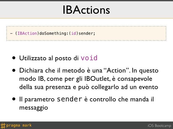 """IBActions- (IBAction)doSomething:(id)sender;• Utilizzato al posto di void• Dichiara che il metodo è una """"Action"""". In quest..."""