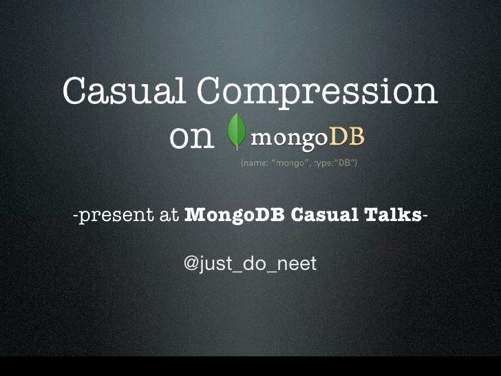 Casual Compression     on-present at MongoDB Casual Talks-          @just_do_neet